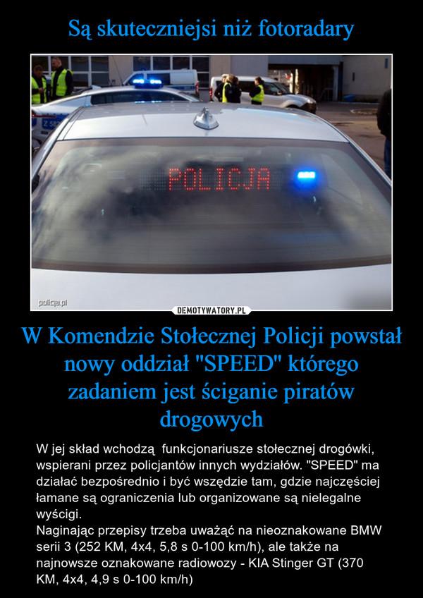 """W Komendzie Stołecznej Policji powstał nowy oddział ''SPEED'' którego zadaniem jest ściganie piratów drogowych – W jej skład wchodzą  funkcjonariusze stołecznej drogówki, wspierani przez policjantów innych wydziałów. """"SPEED"""" ma działać bezpośrednio i być wszędzie tam, gdzie najczęściej łamane są ograniczenia lub organizowane są nielegalne wyścigi.Naginając przepisy trzeba uważąć na nieoznakowane BMW serii 3 (252 KM, 4x4, 5,8 s 0-100 km/h), ale także na najnowsze oznakowane radiowozy - KIA Stinger GT (370 KM, 4x4, 4,9 s 0-100 km/h)"""