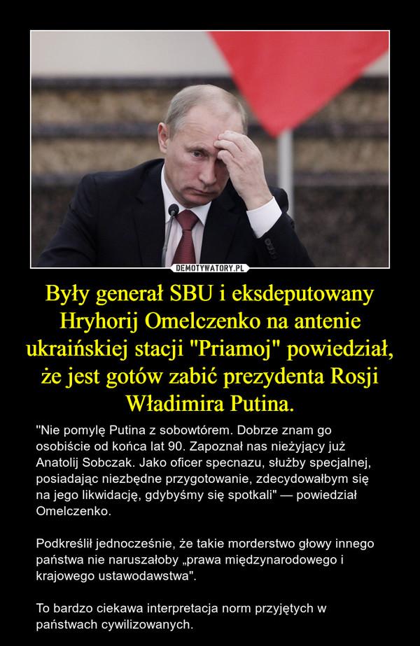 """Były generał SBU i eksdeputowany Hryhorij Omelczenko na antenie ukraińskiej stacji ''Priamoj"""" powiedział, że jest gotów zabić prezydenta Rosji Władimira Putina. – ''Nie pomylę Putina z sobowtórem. Dobrze znam go osobiście od końca lat 90. Zapoznał nas nieżyjący już Anatolij Sobczak. Jako oficer specnazu, służby specjalnej, posiadając niezbędne przygotowanie, zdecydowałbym się na jego likwidację, gdybyśmy się spotkali"""" — powiedział Omelczenko. Podkreślił jednocześnie, że takie morderstwo głowy innego państwa nie naruszałoby """"prawa międzynarodowego i krajowego ustawodawstwa"""". To bardzo ciekawa interpretacja norm przyjętych w państwach cywilizowanych."""
