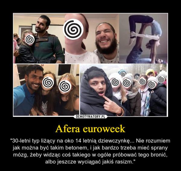 """Afera euroweek – """"30-letni typ liżący na oko 14 letnią dziewczynkę... Nie rozumiem jak można być takim betonem, i jak bardzo trzeba mieć sprany mózg, żeby widząc coś takiego w ogóle próbować tego bronić, albo jeszcze wyciągać jakiś rasizm."""""""