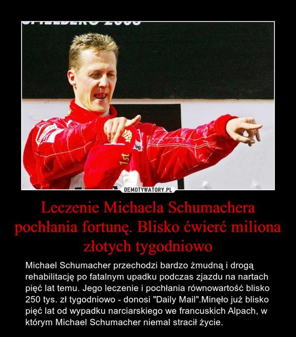 """Leczenie Michaela Schumachera pochłania fortunę. Blisko ćwierć miliona złotych tygodniowo – Michael Schumacher przechodzi bardzo żmudną i drogą rehabilitację po fatalnym upadku podczas zjazdu na nartach pięć lat temu. Jego leczenie i pochłania równowartość blisko 250 tys. zł tygodniowo - donosi """"Daily Mail"""".Minęło już blisko pięć lat od wypadku narciarskiego we francuskich Alpach, w którym Michael Schumacher niemal stracił życie."""