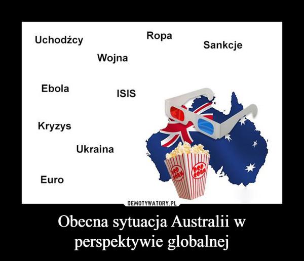 Obecna sytuacja Australii w perspektywie globalnej –  Uchodźcy Wojna Ebola Kryzys Ukraina Euro ISIS Ropa