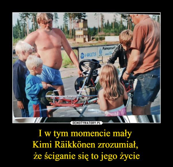 I w tym momencie mały Kimi Räikkönen zrozumiał, że ściganie się to jego życie –