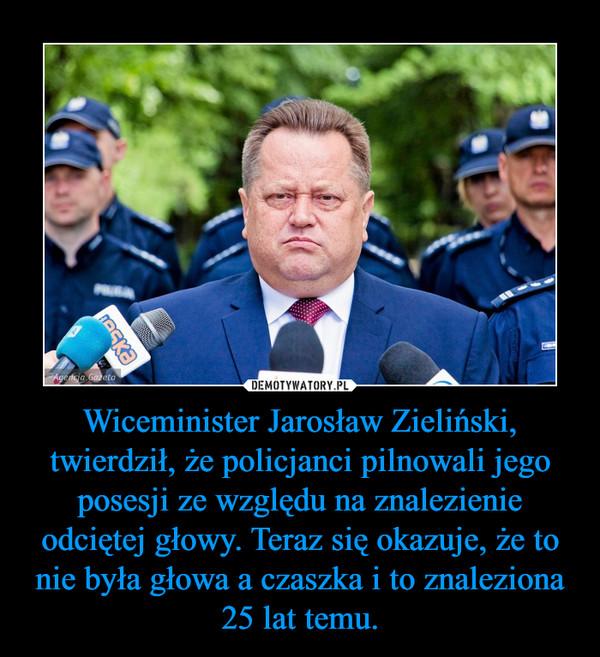 Wiceminister Jarosław Zieliński, twierdził, że policjanci pilnowali jego posesji ze względu na znalezienie odciętej głowy. Teraz się okazuje, że to nie była głowa a czaszka i to znaleziona 25 lat temu. –