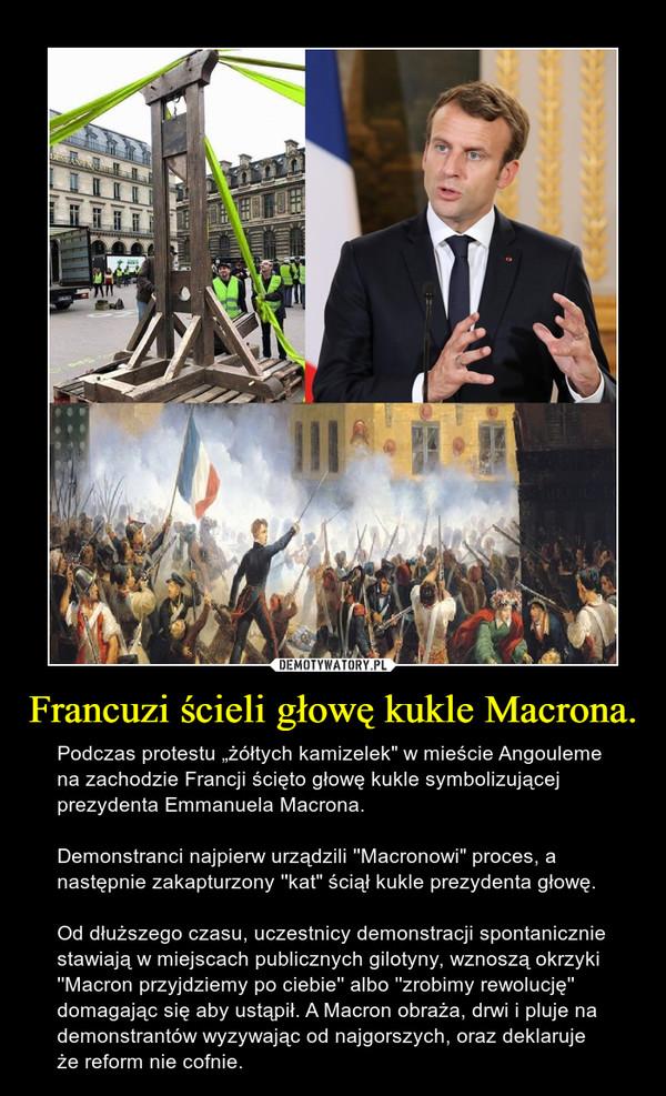 """Francuzi ścieli głowę kukle Macrona. – Podczas protestu """"żółtych kamizelek"""" w mieście Angouleme na zachodzie Francji ścięto głowę kukle symbolizującej prezydenta Emmanuela Macrona. Demonstranci najpierw urządzili ''Macronowi"""" proces, a następnie zakapturzony ''kat"""" ściął kukle prezydenta głowę.Od dłuższego czasu, uczestnicy demonstracji spontanicznie stawiają w miejscach publicznych gilotyny, wznoszą okrzyki ''Macron przyjdziemy po ciebie'' albo ''zrobimy rewolucję'' domagając się aby ustąpił. A Macron obraża, drwi i pluje na demonstrantów wyzywając od najgorszych, oraz deklaruje że reform nie cofnie."""