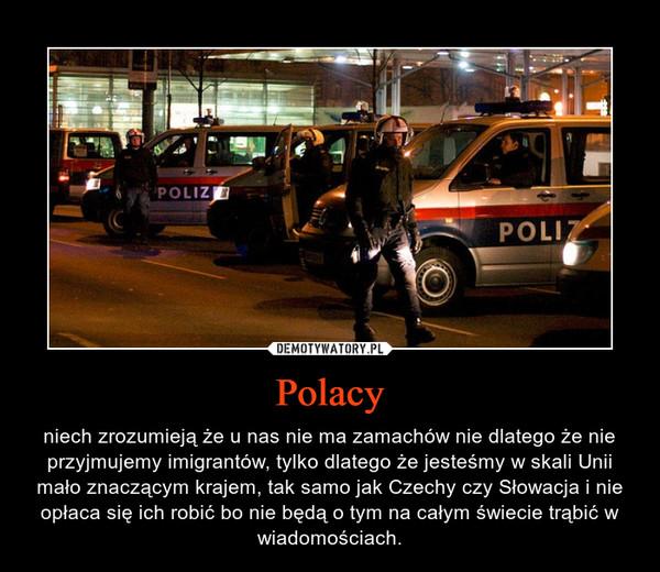 Polacy – niech zrozumieją że u nas nie ma zamachów nie dlatego że nie przyjmujemy imigrantów, tylko dlatego że jesteśmy w skali Unii mało znaczącym krajem, tak samo jak Czechy czy Słowacja i nie opłaca się ich robić bo nie będą o tym na całym świecie trąbić w wiadomościach.