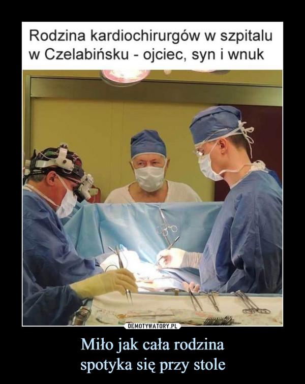 Miło jak cała rodzinaspotyka się przy stole –  Rodzina kardiochirurgów w szpitalu w Czelabińsku - ojciec, syn i wnuk