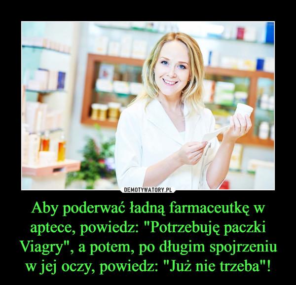 """Aby poderwać ładną farmaceutkę w aptece, powiedz: """"Potrzebuję paczki Viagry"""", a potem, po długim spojrzeniu w jej oczy, powiedz: """"Już nie trzeba""""! –"""
