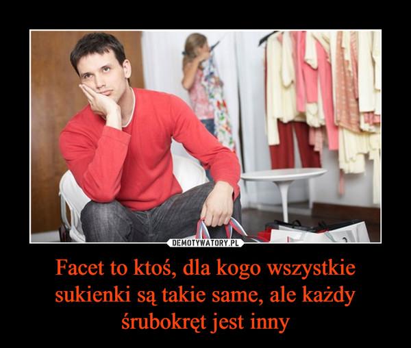 Facet to ktoś, dla kogo wszystkie sukienki są takie same, ale każdy śrubokręt jest inny –