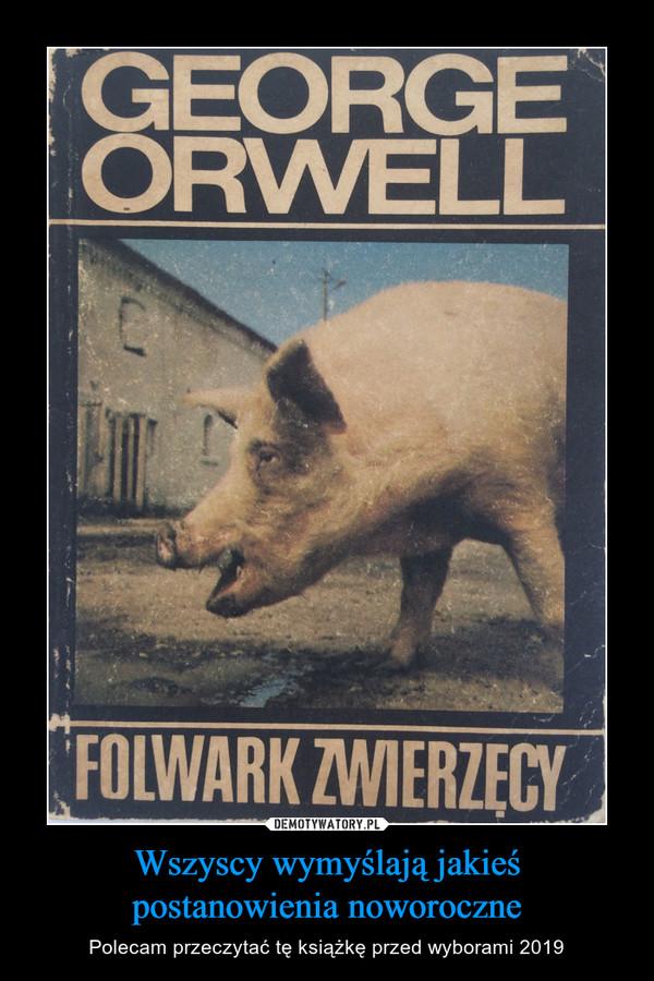 Wszyscy wymyślają jakieś postanowienia noworoczne – Polecam przeczytać tę książkę przed wyborami 2019