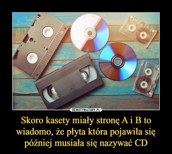 Skoro kasety miały stronę A i B to wiadomo, że płyta która pojawiła się później musiała się nazywać CD –