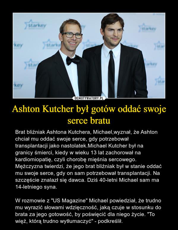 """Ashton Kutcher był gotów oddać swoje serce bratu – Brat bliźniak Ashtona Kutchera, Michael,wyznał, że Ashton chciał mu oddać swoje serce, gdy potrzebował transplantacji jako nastolatek.Michael Kutcher był na granicy śmierci, kiedy w wieku 13 lat zachorował na kardiomiopatię, czyli chorobę mięśnia sercowego. Mężczyzna twierdzi, że jego brat bliźniak był w stanie oddać mu swoje serce, gdy on sam potrzebował transplantacji. Na szczęście znalazł się dawca. Dziś 40-letni Michael sam ma 14-letniego syna.W rozmowie z """"US Magazine"""" Michael powiedział, że trudno mu wyrazić słowami wdzięczność, jaką czuje w stosunku do brata za jego gotowość, by poświęcić dla niego życie. """"To więź, którą trudno wytłumaczyć"""" - podkreślił."""