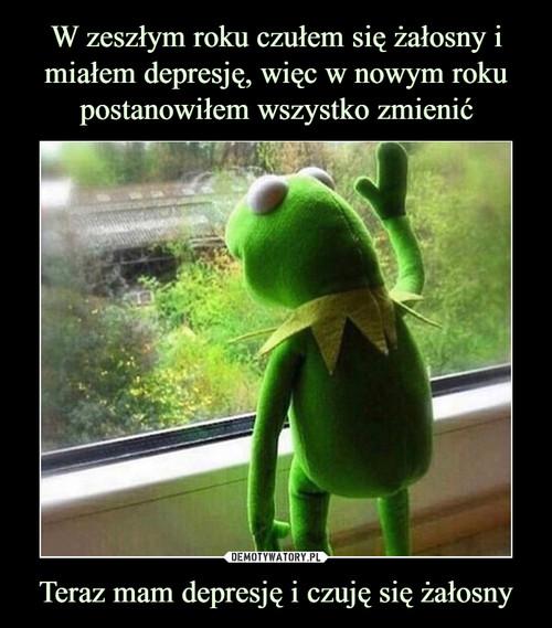 W zeszłym roku czułem się żałosny i miałem depresję, więc w nowym roku postanowiłem wszystko zmienić Teraz mam depresję i czuję się żałosny