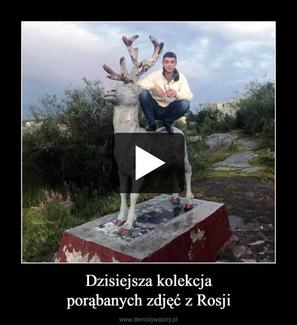 Dzisiejsza kolekcjaporąbanych zdjęć z Rosji –