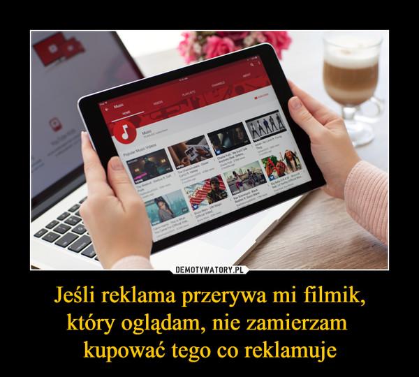 Jeśli reklama przerywa mi filmik,który oglądam, nie zamierzam kupować tego co reklamuje –