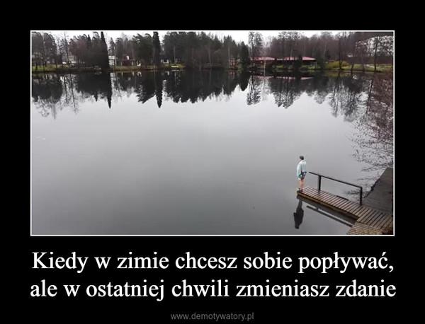 Kiedy w zimie chcesz sobie popływać, ale w ostatniej chwili zmieniasz zdanie –