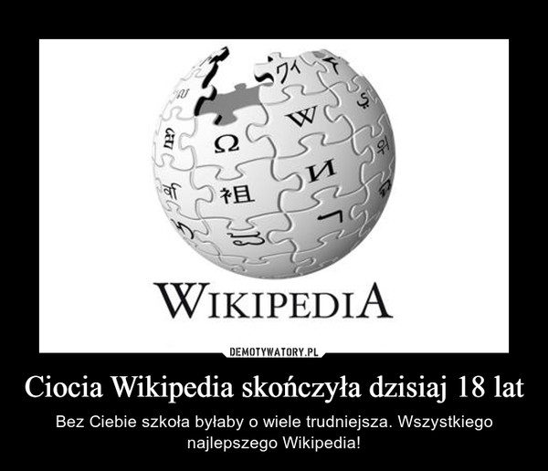 Ciocia Wikipedia skończyła dzisiaj 18 lat – Bez Ciebie szkoła byłaby o wiele trudniejsza. Wszystkiego najlepszego Wikipedia!