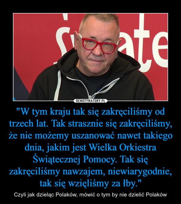 """""""W tym kraju tak się zakręciliśmy od trzech lat. Tak strasznie się zakręciliśmy, że nie możemy uszanować nawet takiego dnia, jakim jest Wielka Orkiestra Świątecznej Pomocy. Tak się zakręciliśmy nawzajem, niewiarygodnie, tak się wzięliśmy za łby."""" – Czyli jak dzieląc Polaków, mówić o tym by nie dzielić Polaków"""