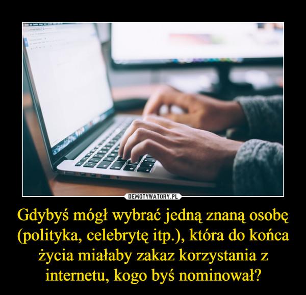 Gdybyś mógł wybrać jedną znaną osobę (polityka, celebrytę itp.), która do końca życia miałaby zakaz korzystania z internetu, kogo byś nominował? –