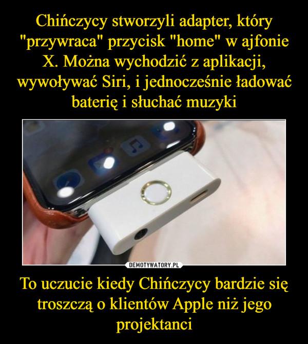 To uczucie kiedy Chińczycy bardzie się troszczą o klientów Apple niż jego projektanci –
