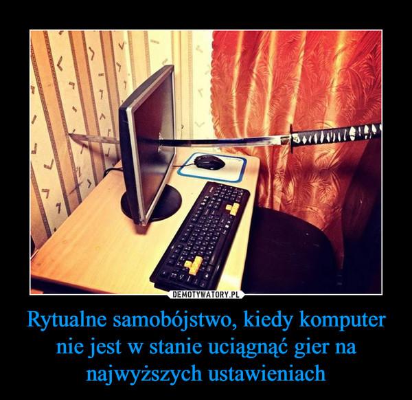 Rytualne samobójstwo, kiedy komputer nie jest w stanie uciągnąć gier na najwyższych ustawieniach –