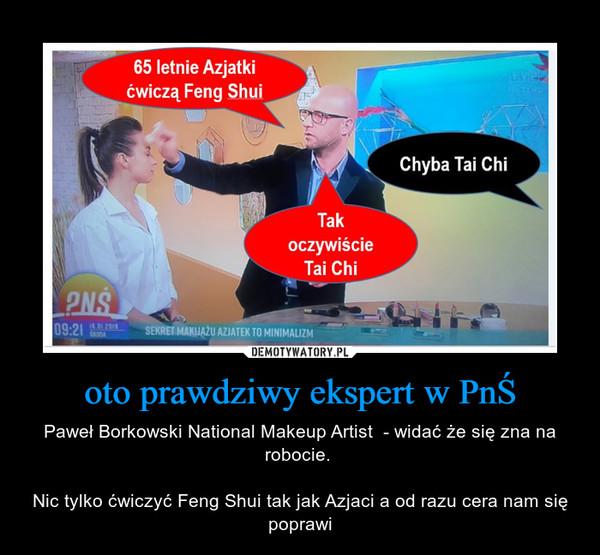 oto prawdziwy ekspert w PnŚ – Paweł Borkowski National Makeup Artist  - widać że się zna na robocie. Nic tylko ćwiczyć Feng Shui tak jak Azjaci a od razu cera nam się poprawi