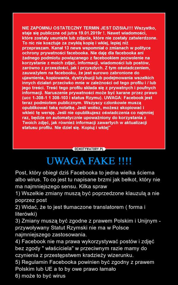 """UWAGA FAKE !!!! – Post, który obiegł dziś Facebooka to jedna wielka ściema albo wirus. To co jest tu napisane brzmi jak bełkot, który nie ma najmniejszego sensu. Kilka spraw1) Wszelkie zmiany muszą być poprzedzone klauzulą a nie poprzez post2) Widać, że to jest tłumaczone translatorem ( forma i literówki)3) Zmiany muszą być zgodne z prawem Polskim i Unijnym - przywoływany Statut Rzymski nie ma w Polsce najmniejszego zastosowania. 4) Facebook nie ma prawa wykorzystywać postów i zdjęć bez zgody """" właściciela"""" w przeciwnym razie mamy do czynienia z przestępstwem kradzieży wizerunku. 5) Regulamin Facebooka powinien być zgodny z prawem Polskim lub UE a to by owe prawo łamało6) może to być wirus"""