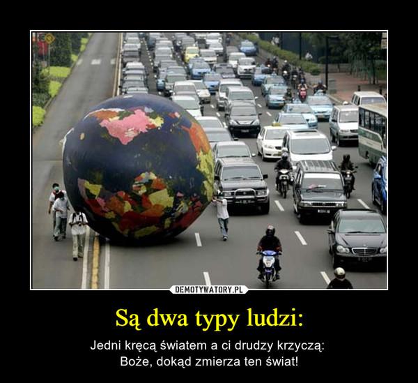 Są dwa typy ludzi: – Jedni kręcą światem a ci drudzy krzyczą: Boże, dokąd zmierza ten świat!