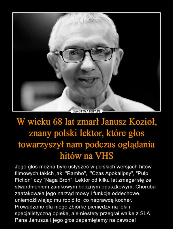 """W wieku 68 lat zmarł Janusz Kozioł,znany polski lektor, które głos towarzyszył nam podczas oglądania hitów na VHS – Jego głos można było usłyszeć w polskich wersjach hitów filmowych takich jak: """"Rambo"""",  """"Czas Apokalipsy"""", """"Pulp Fiction"""" czy """"Naga Broń"""". Lektor od kilku lat zmagał się ze stwardnieniem zanikowym bocznym opuszkowym. Choroba zaatakowała jego narząd mowy i funkcje oddechowe, uniemożliwiając mu robić to, co naprawdę kochał. Prowadzono dla niego zbiórkę pieniędzy na leki i specjalistyczną opiekę, ale niestety przegrał walkę z SLA.Pana Janusza i jego głos zapamiętamy na zawsze!"""