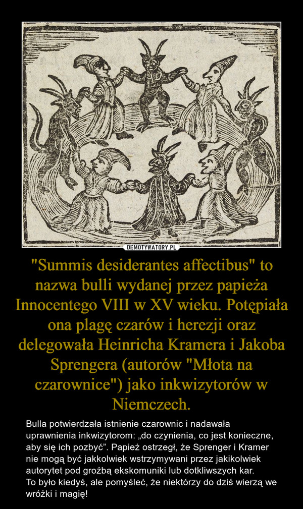 """""""Summis desiderantes affectibus"""" to nazwa bulli wydanej przez papieża Innocentego VIII w XV wieku. Potępiała ona plagę czarów i herezji oraz delegowała Heinricha Kramera i Jakoba Sprengera (autorów """"Młota na czarownice"""") jako inkwizytorów w Niemczech. – Bulla potwierdzała istnienie czarownic i nadawała uprawnienia inkwizytorom: """"do czynienia, co jest konieczne, aby się ich pozbyć"""". Papież ostrzegł, że Sprenger i Kramer nie mogą być jakkolwiek wstrzymywani przez jakikolwiek autorytet pod groźbą ekskomuniki lub dotkliwszych kar.To było kiedyś, ale pomyśleć, że niektórzy do dziś wierzą we wróżki i magię!"""
