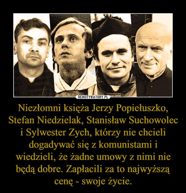 Niezłomni księża Jerzy Popiełuszko, Stefan Niedzielak, Stanisław Suchowolec i Sylwester Zych, którzy nie chcieli dogadywać się z komunistami i wiedzieli, że żadne umowy z nimi nie będą dobre. Zapłacili za to najwyższą cenę - swoje życie. –