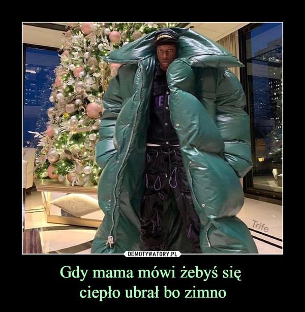 Gdy mama mówi żebyś się ciepło ubrał bo zimno –