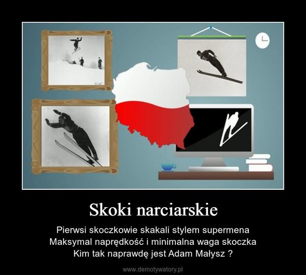 Skoki narciarskie – Pierwsi skoczkowie skakali stylem supermenaMaksymal naprędkość i minimalna waga skoczkaKim tak naprawdę jest Adam Małysz ?