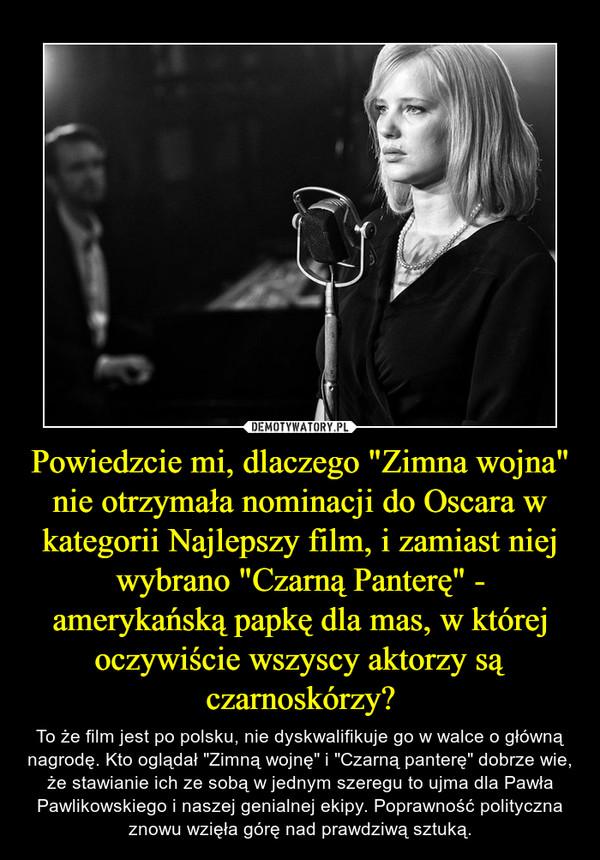 """Powiedzcie mi, dlaczego """"Zimna wojna"""" nie otrzymała nominacji do Oscara w kategorii Najlepszy film, i zamiast niej wybrano """"Czarną Panterę"""" - amerykańską papkę dla mas, w której oczywiście wszyscy aktorzy są czarnoskórzy? – To że film jest po polsku, nie dyskwalifikuje go w walce o główną nagrodę. Kto oglądał """"Zimną wojnę"""" i """"Czarną panterę"""" dobrze wie, że stawianie ich ze sobą w jednym szeregu to ujma dla Pawła Pawlikowskiego i naszej genialnej ekipy. Poprawność polityczna znowu wzięła górę nad prawdziwą sztuką."""