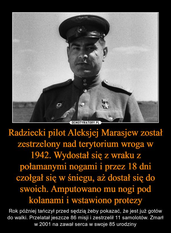 Radziecki pilot Aleksjej Marasjew został zestrzelony nad terytorium wroga w 1942. Wydostał się z wraku z połamanymi nogami i przez 18 dni czołgał się w śniegu, aż dostał się do swoich. Amputowano mu nogi pod kolanami i wstawiono protezy – Rok później tańczył przed sędzią żeby pokazać, że jest już gotów do walki. Przelatał jeszcze 86 misji i zestrzelił 11 samolotów. Zmarł w 2001 na zawał serca w swoje 85 urodziny