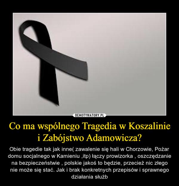 Co ma wspólnego Tragedia w Koszalinie i Zabójstwo Adamowicza? – Obie tragedie tak jak inne( zawalenie się hali w Chorzowie, Pożar domu socjalnego w Kamieniu ,itp) łączy prowizorka , oszczędzanie na bezpieczeństwie , polskie jakoś to będzie, przecież nic złego nie może się stać. Jak i brak konkretnych przepisów i sprawnego działania służb