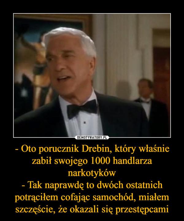 - Oto porucznik Drebin, który właśnie zabił swojego 1000 handlarza narkotyków- Tak naprawdę to dwóch ostatnich potrąciłem cofając samochód, miałem szczęście, że okazali się przestępcami –