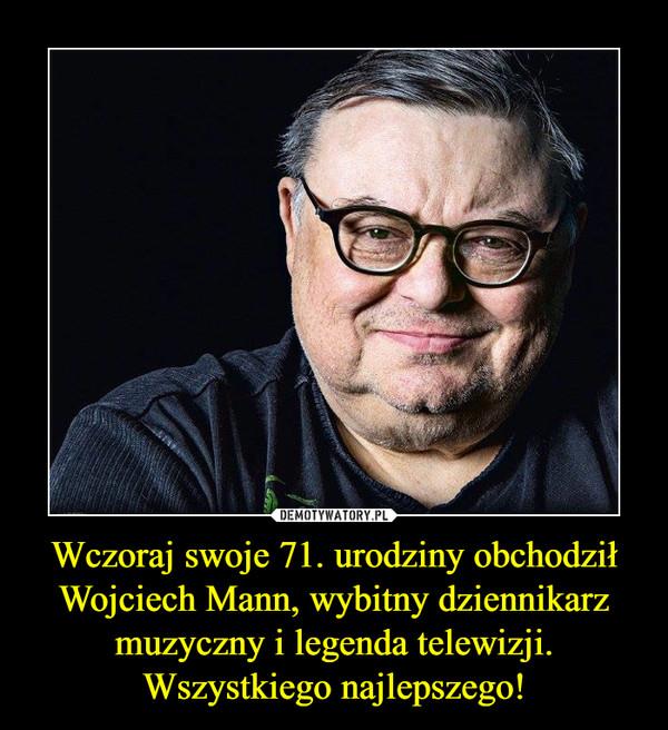 Wczoraj swoje 71. urodziny obchodził Wojciech Mann, wybitny dziennikarz muzyczny i legenda telewizji. Wszystkiego najlepszego! –
