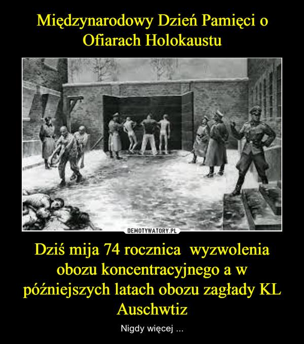 Dziś mija 74 rocznica  wyzwolenia obozu koncentracyjnego a w późniejszych latach obozu zagłady KL Auschwtiz – Nigdy więcej ...