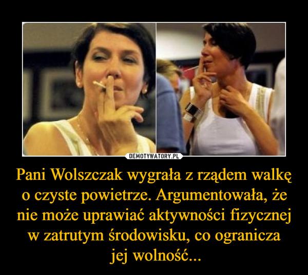 Pani Wolszczak wygrała z rządem walkę o czyste powietrze. Argumentowała, że nie może uprawiać aktywności fizycznej w zatrutym środowisku, co ogranicza jej wolność... –