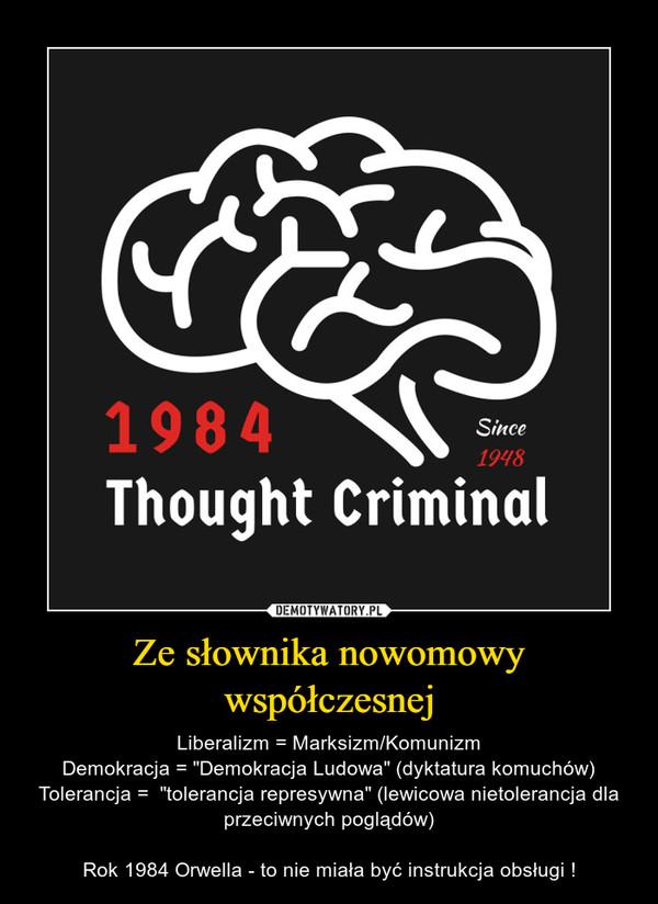 """Ze słownika nowomowy współczesnej – Liberalizm = Marksizm/KomunizmDemokracja = """"Demokracja Ludowa"""" (dyktatura komuchów)Tolerancja =  """"tolerancja represywna"""" (lewicowa nietolerancja dla przeciwnych poglądów)Rok 1984 Orwella - to nie miała być instrukcja obsługi !"""
