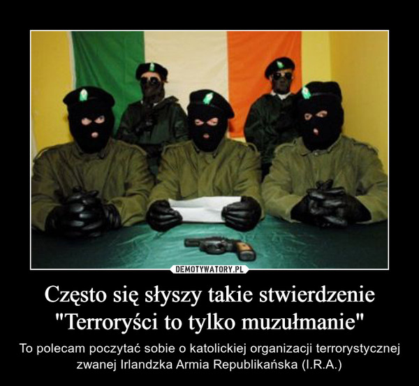 """Często się słyszy takie stwierdzenie """"Terroryści to tylko muzułmanie"""" – To polecam poczytać sobie o katolickiej organizacji terrorystycznej zwanej Irlandzka Armia Republikańska (I.R.A.)"""
