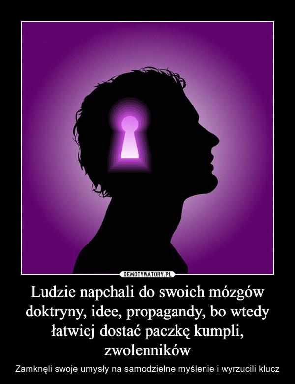 Ludzie napchali do swoich mózgów doktryny, idee, propagandy, bo wtedy łatwiej dostać paczkę kumpli, zwolenników – Zamknęli swoje umysły na samodzielne myślenie i wyrzucili klucz