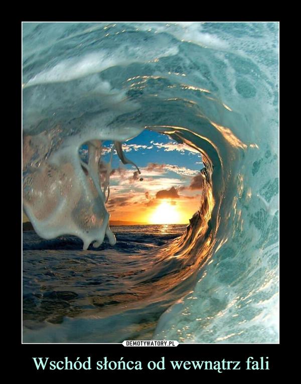 Wschód słońca od wewnątrz fali –