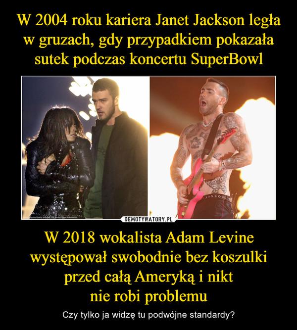 W 2018 wokalista Adam Levine występował swobodnie bez koszulki przed całą Ameryką i niktnie robi problemu – Czy tylko ja widzę tu podwójne standardy?