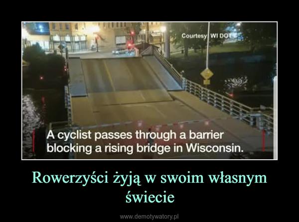 Rowerzyści żyją w swoim własnym świecie –