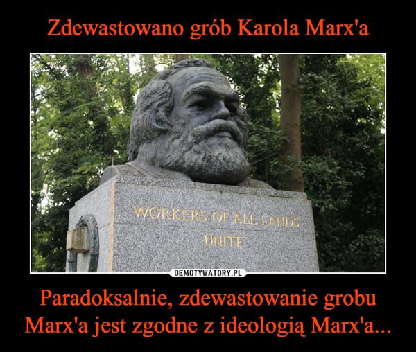 Paradoksalnie, zdewastowanie grobu Marx'a jest zgodne z ideologią Marx'a... –