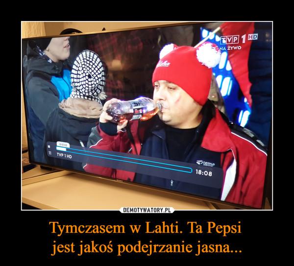 Tymczasem w Lahti. Ta Pepsi jest jakoÅ podejrzanie jasna... â