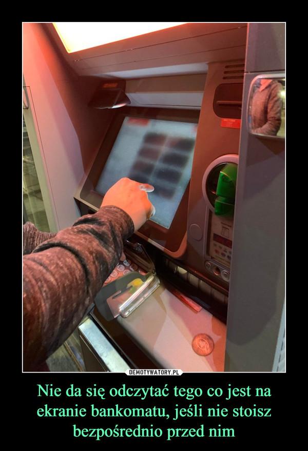 Nie da się odczytać tego co jest na ekranie bankomatu, jeśli nie stoisz bezpośrednio przed nim –