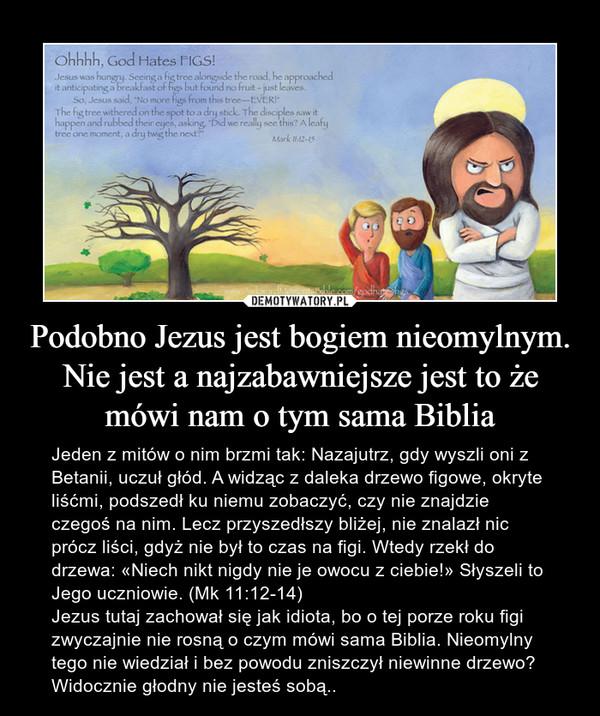 Podobno Jezus jest bogiem nieomylnym. Nie jest a najzabawniejsze jest to że mówi nam o tym sama Biblia – Jeden z mitów o nim brzmi tak: Nazajutrz, gdy wyszli oni z Betanii, uczuł głód. A widząc z daleka drzewo figowe, okryte liśćmi, podszedł ku niemu zobaczyć, czy nie znajdzie czegoś na nim. Lecz przyszedłszy bliżej, nie znalazł nic prócz liści, gdyż nie był to czas na figi. Wtedy rzekł do drzewa: «Niech nikt nigdy nie je owocu z ciebie!» Słyszeli to Jego uczniowie. (Mk 11:12-14)Jezus tutaj zachował się jak idiota, bo o tej porze roku figi zwyczajnie nie rosną o czym mówi sama Biblia. Nieomylny tego nie wiedział i bez powodu zniszczył niewinne drzewo? Widocznie głodny nie jesteś sobą..