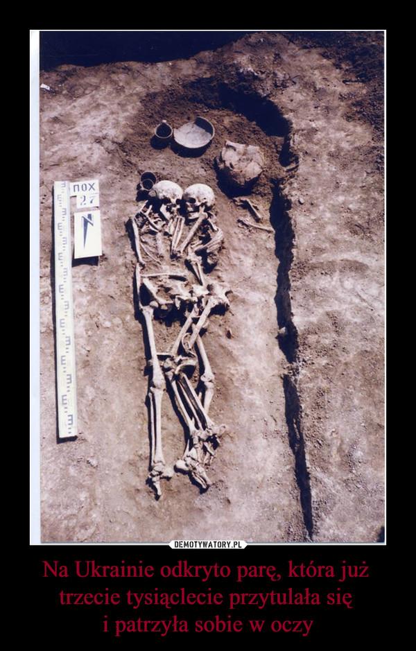 Na Ukrainie odkryto parę, która już trzecie tysiąclecie przytulała się i patrzyła sobie w oczy –